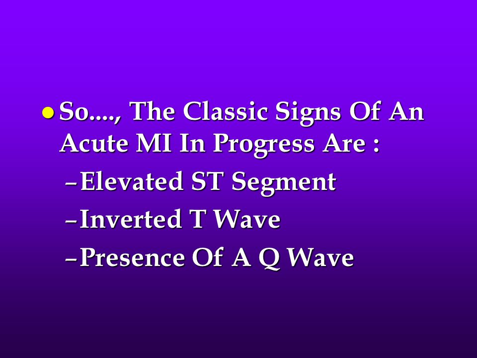 So...., The Classic Signs Of An Acute MI In Progress Are :