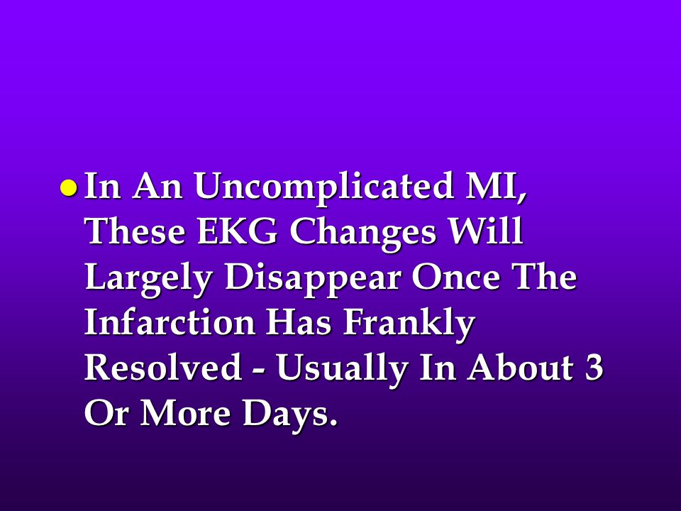 In An Uncomplicated MI, These EKG Changes Will Largely Disappear Once The Infarction Has Frankly Resolved - Usually In About 3 Or More Days.