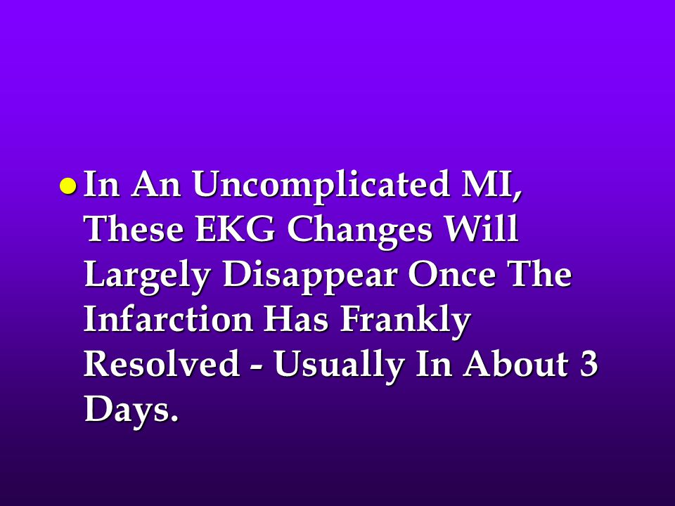 In An Uncomplicated MI, These EKG Changes Will Largely Disappear Once The Infarction Has Frankly Resolved - Usually In About 3 Days.