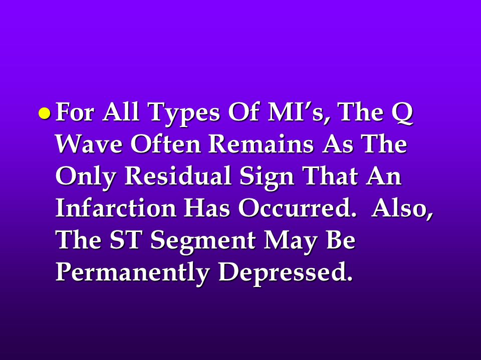 For All Types Of MI's, The Q Wave Often Remains As The Only Residual Sign That An Infarction Has Occurred.