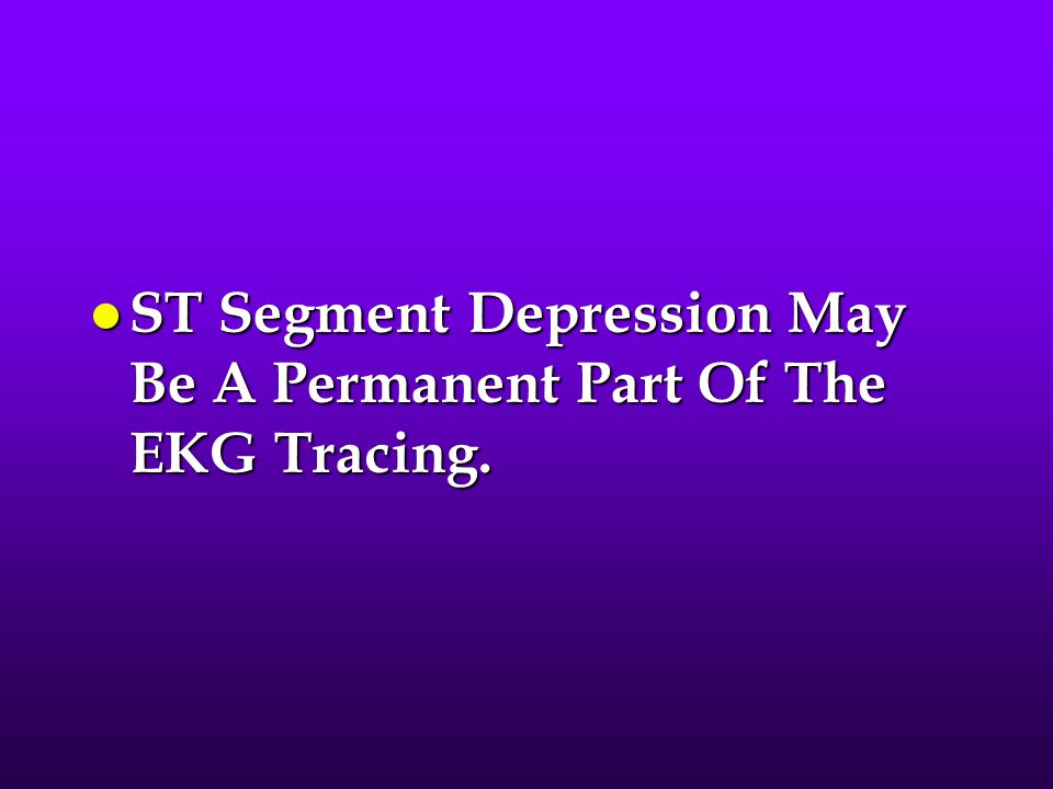 ST Segment Depression May Be A Permanent Part Of The EKG Tracing.