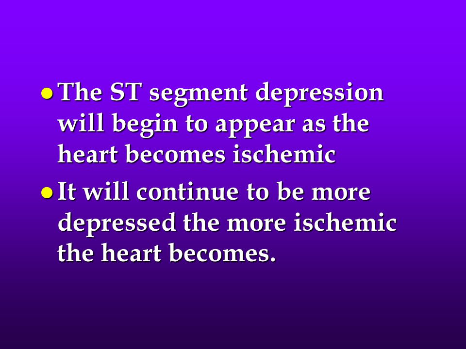 The ST segment depression will begin to appear as the heart becomes ischemic