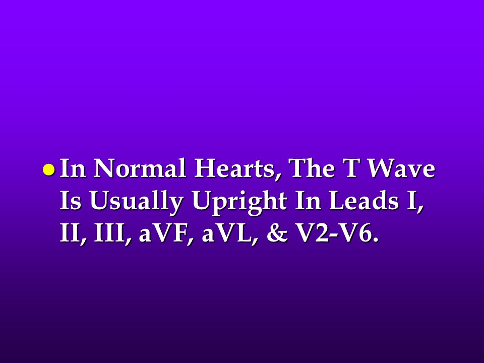 In Normal Hearts, The T Wave Is Usually Upright In Leads I, II, III, aVF, aVL, & V2-V6.