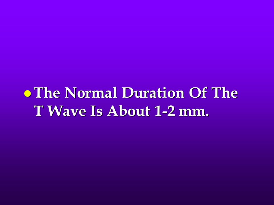 The Normal Duration Of The T Wave Is About 1-2 mm.