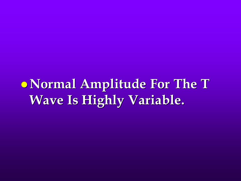 Normal Amplitude For The T Wave Is Highly Variable.