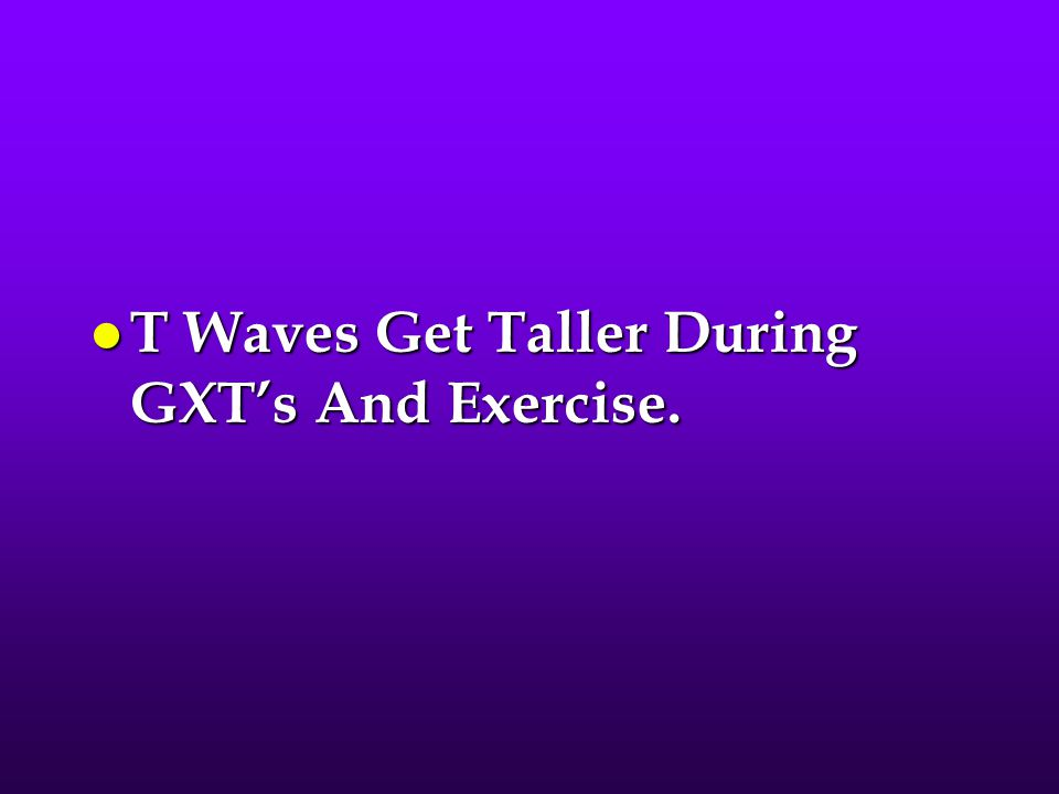 T Waves Get Taller During GXT's And Exercise.