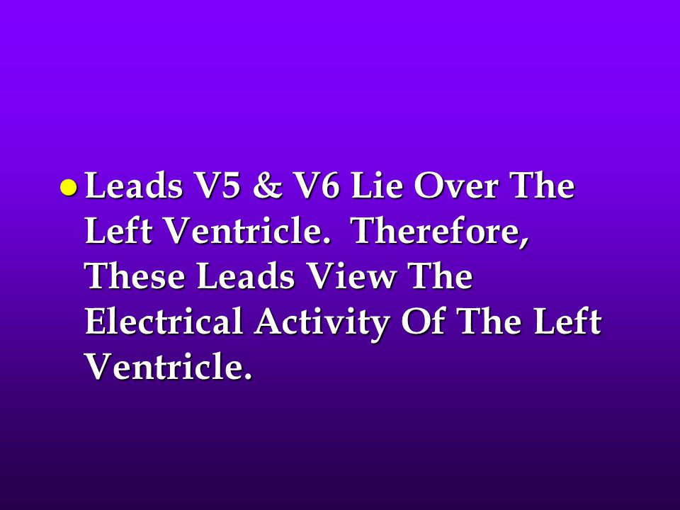 Leads V5 & V6 Lie Over The Left Ventricle
