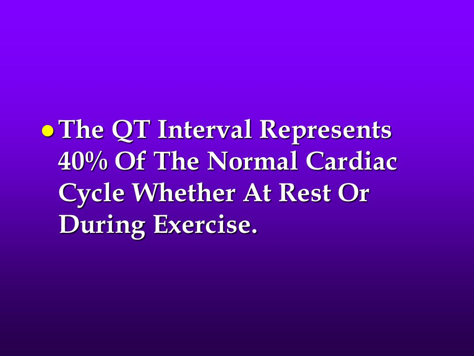 The QT Interval Represents 40% Of The Normal Cardiac Cycle Whether At Rest Or During Exercise.