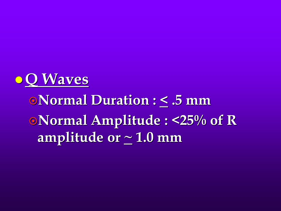 Q Waves Normal Duration : < .5 mm