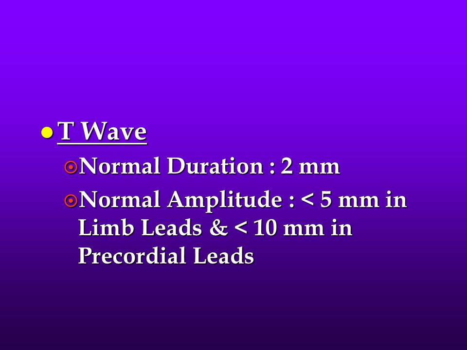 T Wave Normal Duration : 2 mm