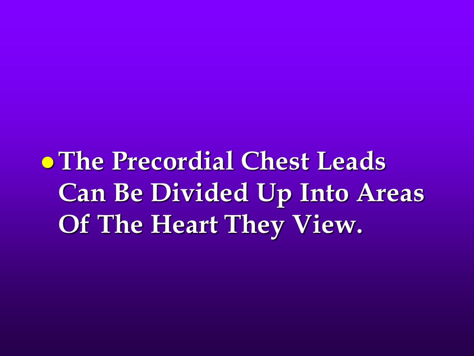 The Precordial Chest Leads Can Be Divided Up Into Areas Of The Heart They View.