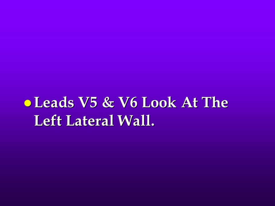 Leads V5 & V6 Look At The Left Lateral Wall.