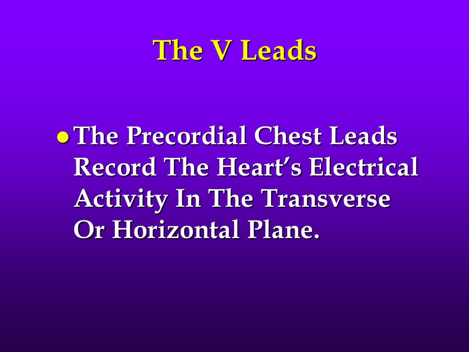The V Leads The Precordial Chest Leads Record The Heart's Electrical Activity In The Transverse Or Horizontal Plane.