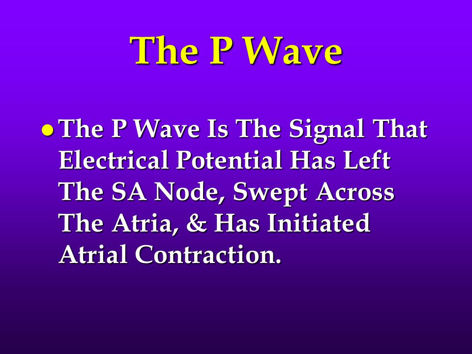 The P Wave The P Wave Is The Signal That Electrical Potential Has Left The SA Node, Swept Across The Atria, & Has Initiated Atrial Contraction.