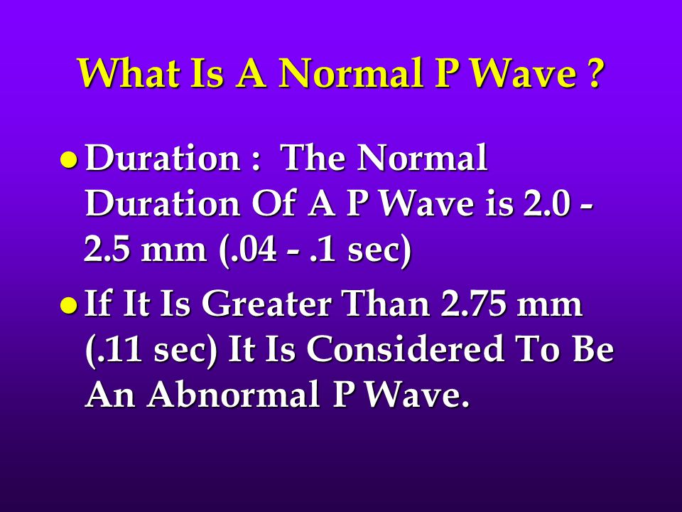 What Is A Normal P Wave Duration : The Normal Duration Of A P Wave is 2.0 - 2.5 mm (.04 - .1 sec)