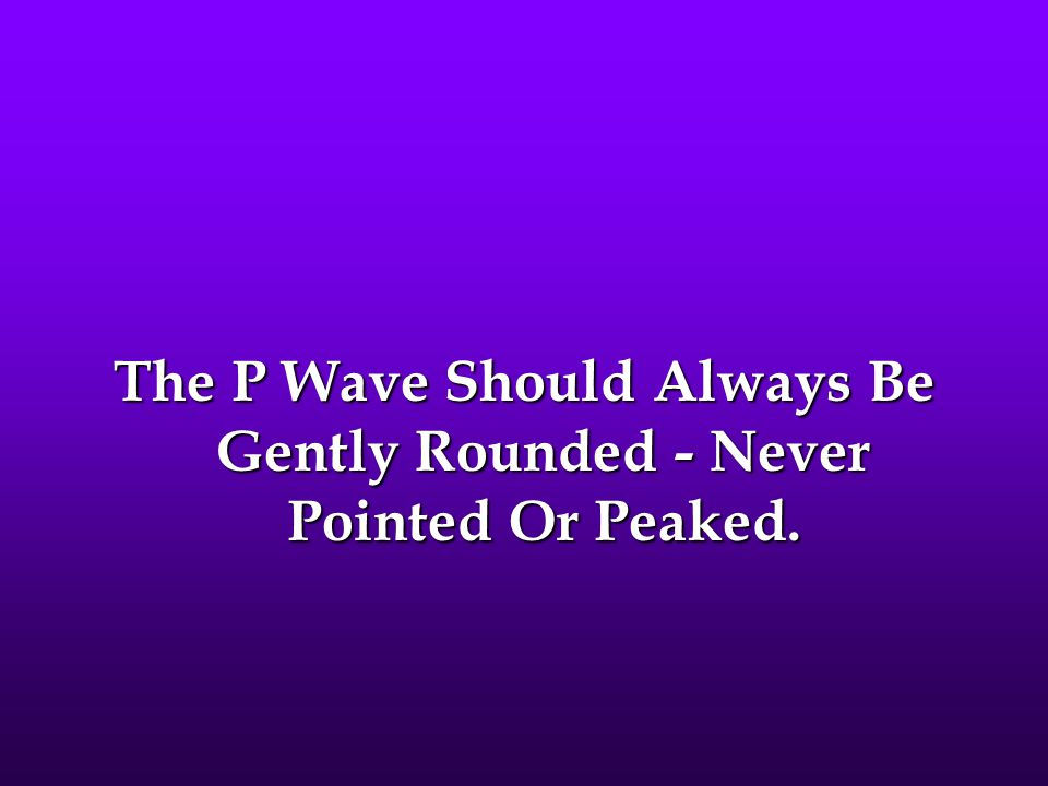 The P Wave Should Always Be Gently Rounded - Never Pointed Or Peaked.