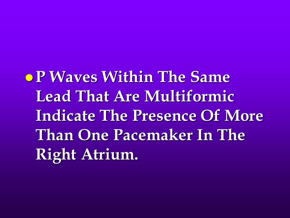 P Waves Within The Same Lead That Are Multiformic Indicate The Presence Of More Than One Pacemaker In The Right Atrium.