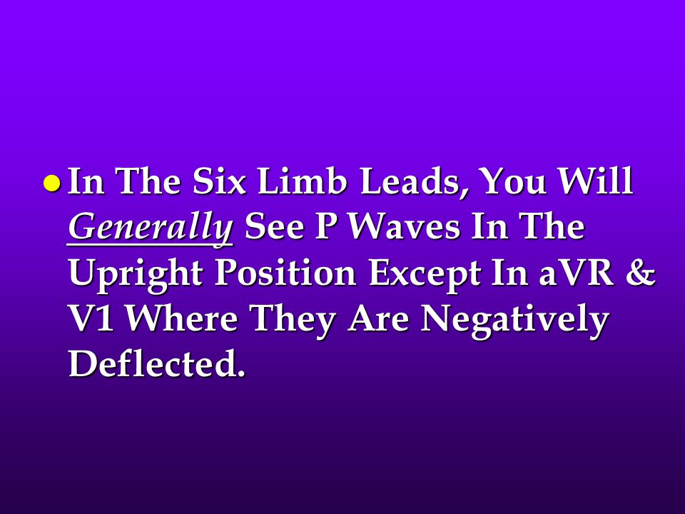 In The Six Limb Leads, You Will Generally See P Waves In The Upright Position Except In aVR & V1 Where They Are Negatively Deflected.