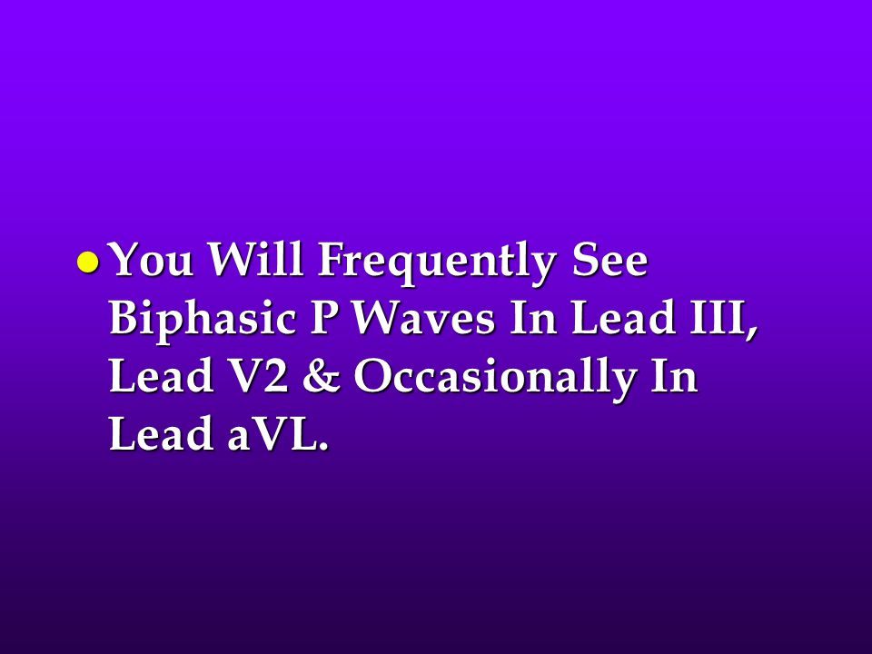 You Will Frequently See Biphasic P Waves In Lead III, Lead V2 & Occasionally In Lead aVL.