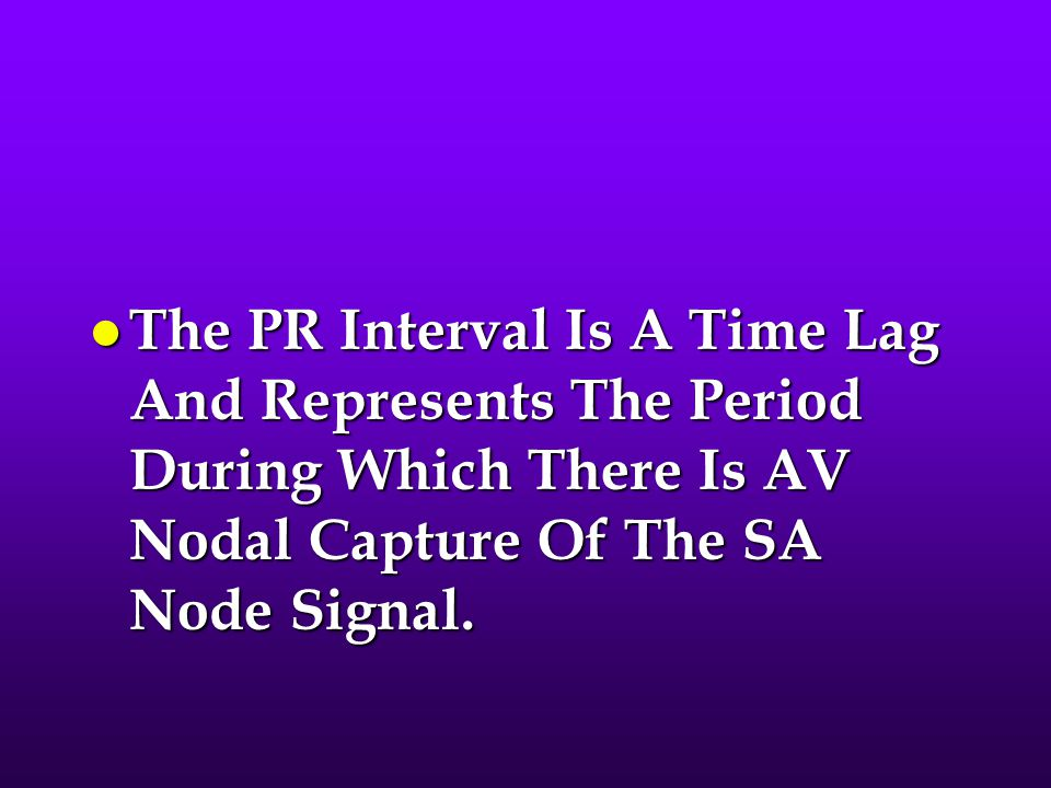 The PR Interval Is A Time Lag And Represents The Period During Which There Is AV Nodal Capture Of The SA Node Signal.