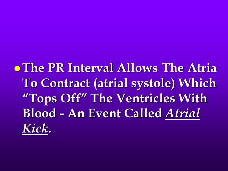 The PR Interval Allows The Atria To Contract (atrial systole) Which Tops Off The Ventricles With Blood - An Event Called Atrial Kick.