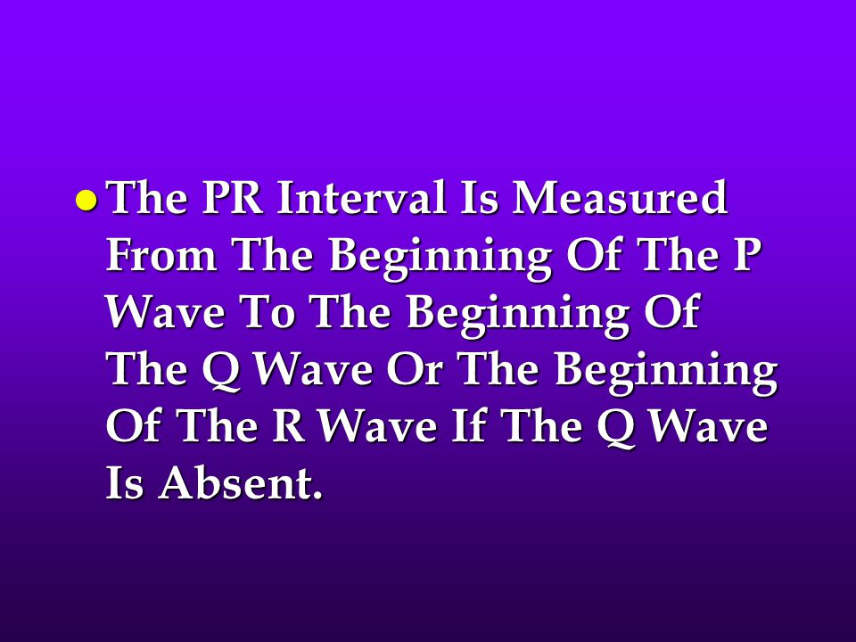 The PR Interval Is Measured From The Beginning Of The P Wave To The Beginning Of The Q Wave Or The Beginning Of The R Wave If The Q Wave Is Absent.