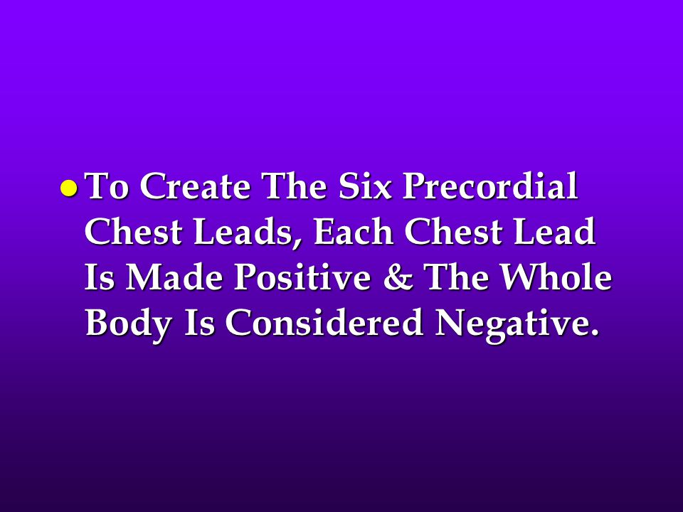 To Create The Six Precordial Chest Leads, Each Chest Lead Is Made Positive & The Whole Body Is Considered Negative.