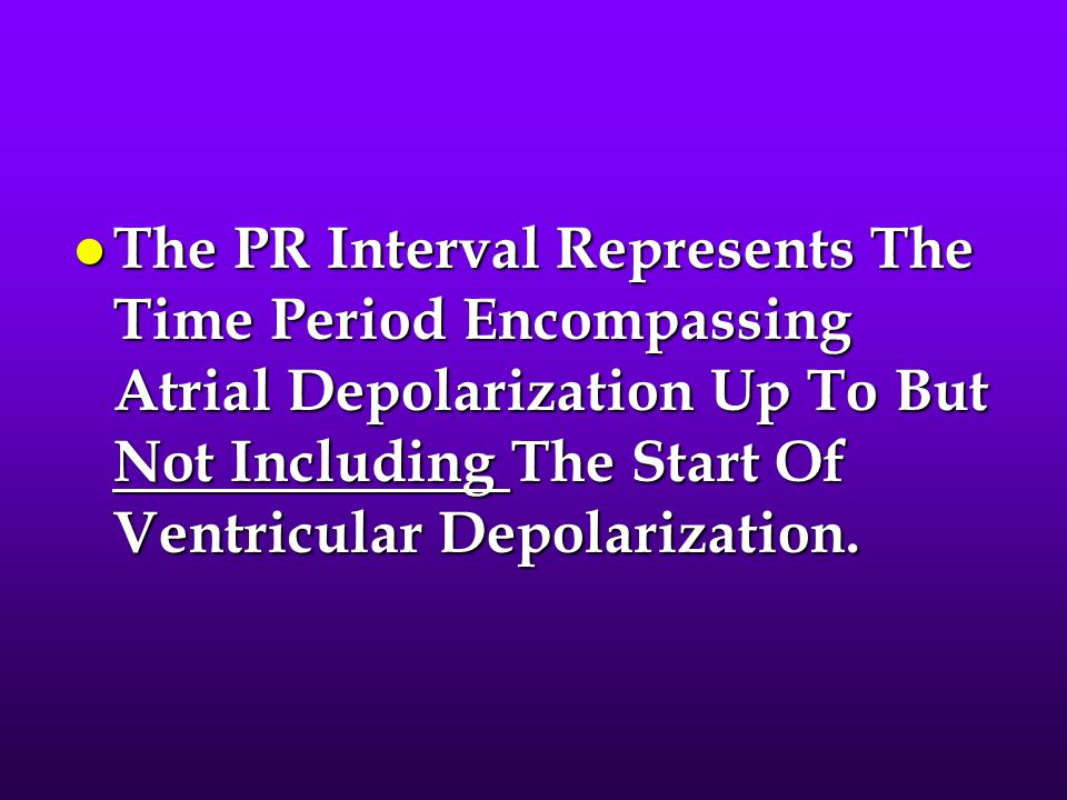 The PR Interval Represents The Time Period Encompassing Atrial Depolarization Up To But Not Including The Start Of Ventricular Depolarization.