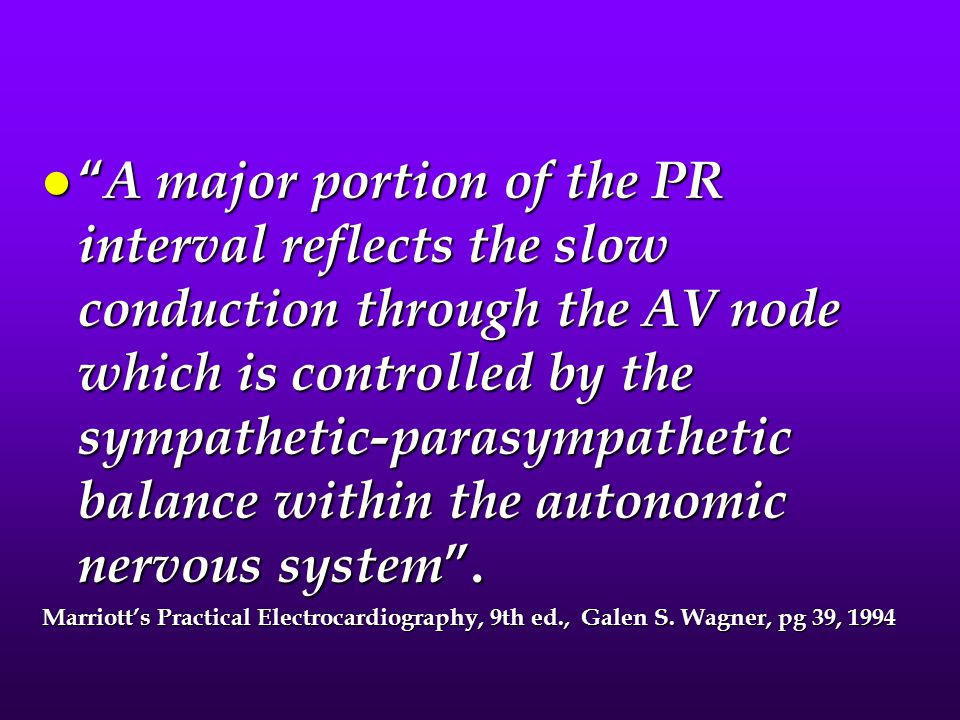 A major portion of the PR interval reflects the slow conduction through the AV node which is controlled by the sympathetic-parasympathetic balance within the autonomic nervous system .
