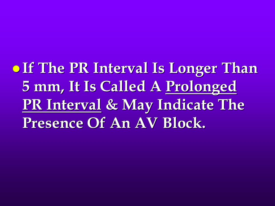 If The PR Interval Is Longer Than 5 mm, It Is Called A Prolonged PR Interval & May Indicate The Presence Of An AV Block.