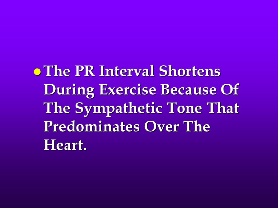 The PR Interval Shortens During Exercise Because Of The Sympathetic Tone That Predominates Over The Heart.