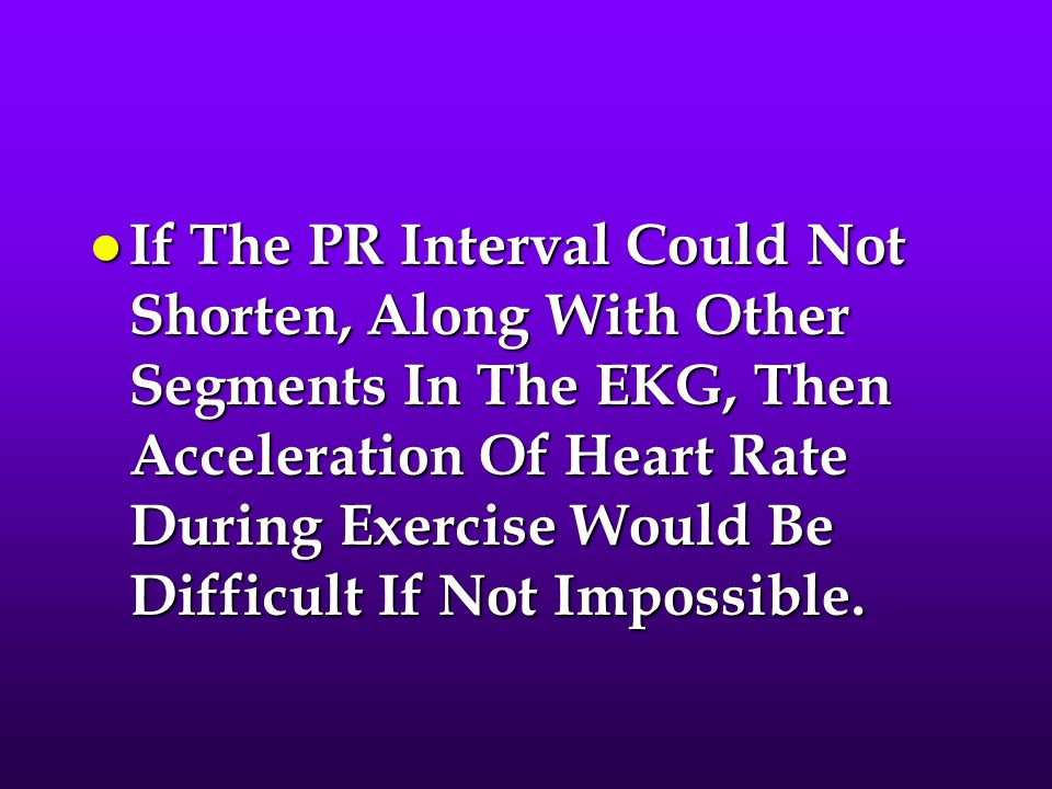 If The PR Interval Could Not Shorten, Along With Other Segments In The EKG, Then Acceleration Of Heart Rate During Exercise Would Be Difficult If Not Impossible.