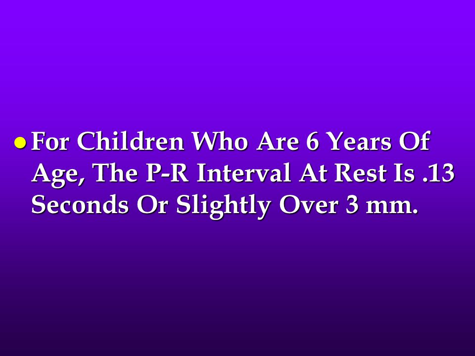 For Children Who Are 6 Years Of Age, The P-R Interval At Rest Is