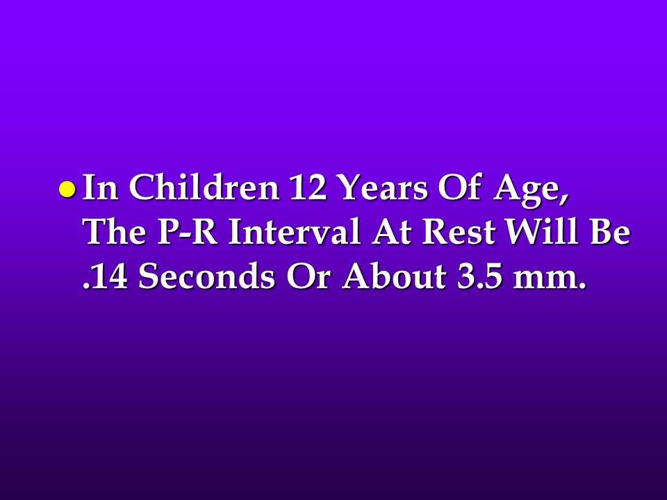 In Children 12 Years Of Age, The P-R Interval At Rest Will Be