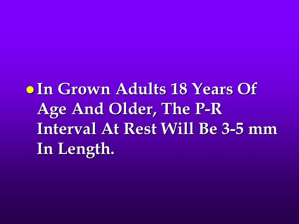 In Grown Adults 18 Years Of Age And Older, The P-R Interval At Rest Will Be 3-5 mm In Length.