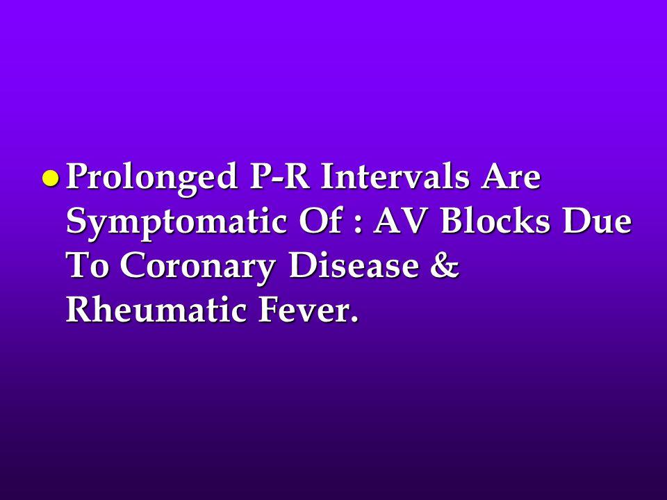 Prolonged P-R Intervals Are Symptomatic Of : AV Blocks Due To Coronary Disease & Rheumatic Fever.