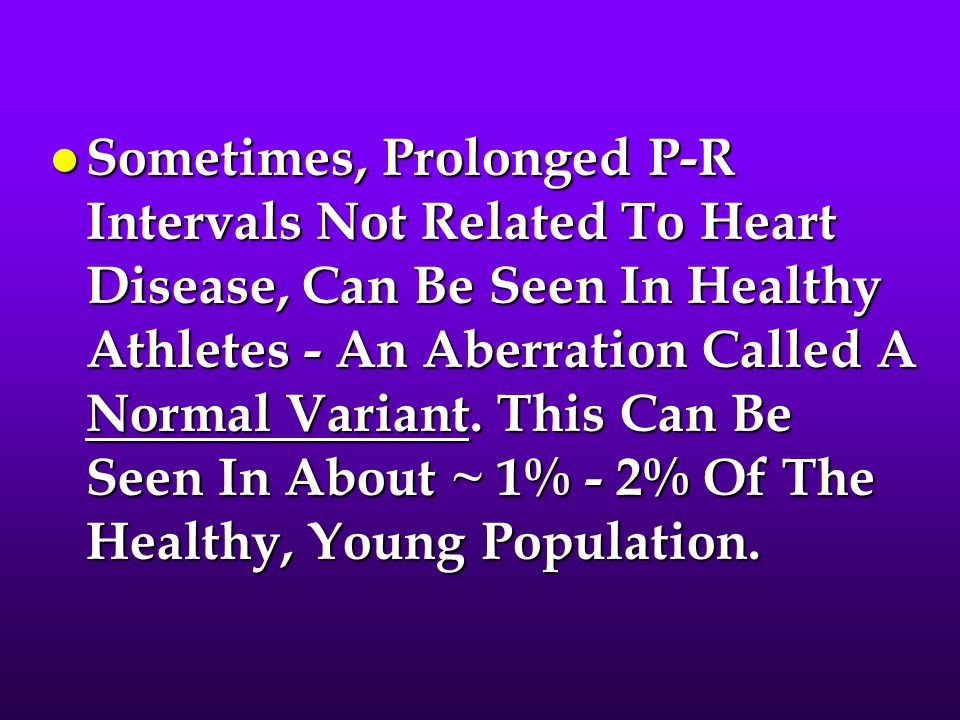 Sometimes, Prolonged P-R Intervals Not Related To Heart Disease, Can Be Seen In Healthy Athletes - An Aberration Called A Normal Variant.