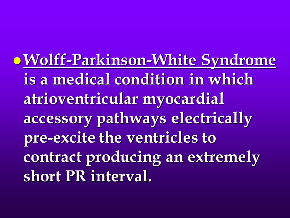 Wolff-Parkinson-White Syndrome is a medical condition in which atrioventricular myocardial accessory pathways electrically pre-excite the ventricles to contract producing an extremely short PR interval.