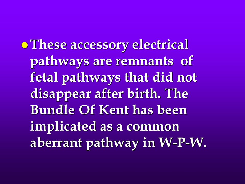 These accessory electrical pathways are remnants of fetal pathways that did not disappear after birth.