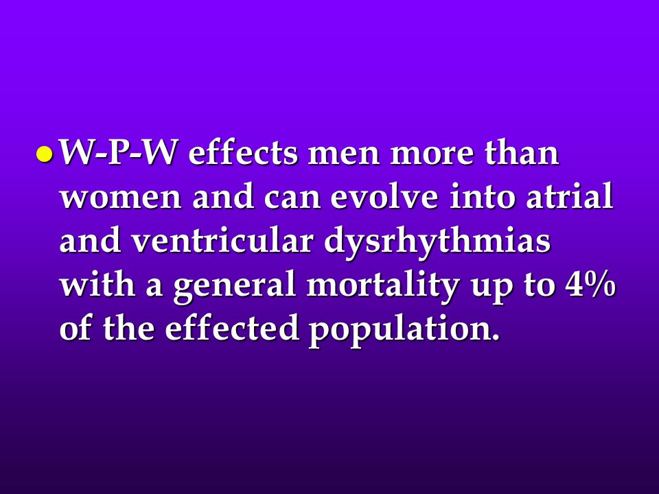 W-P-W effects men more than women and can evolve into atrial and ventricular dysrhythmias with a general mortality up to 4% of the effected population.