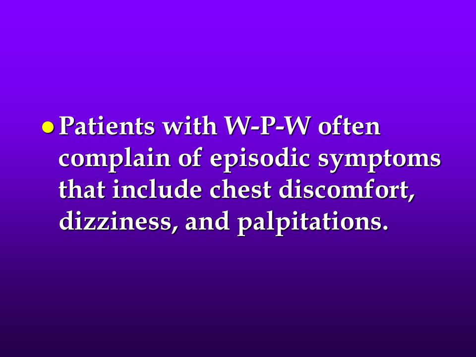Patients with W-P-W often complain of episodic symptoms that include chest discomfort, dizziness, and palpitations.
