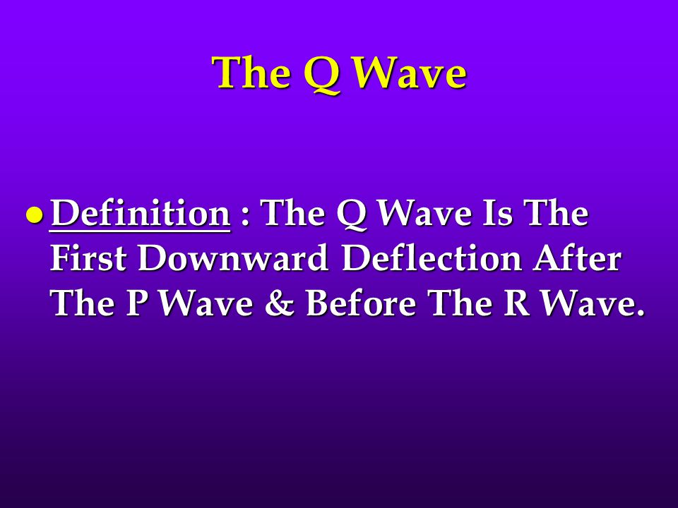 The Q Wave Definition : The Q Wave Is The First Downward Deflection After The P Wave & Before The R Wave.