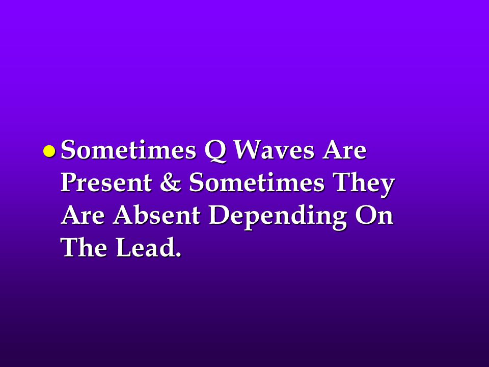Sometimes Q Waves Are Present & Sometimes They Are Absent Depending On The Lead.