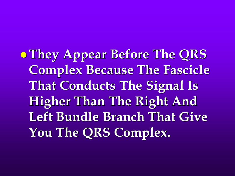 They Appear Before The QRS Complex Because The Fascicle That Conducts The Signal Is Higher Than The Right And Left Bundle Branch That Give You The QRS Complex.