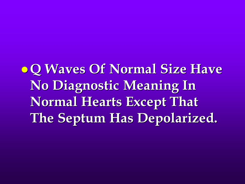 Q Waves Of Normal Size Have No Diagnostic Meaning In Normal Hearts Except That The Septum Has Depolarized.