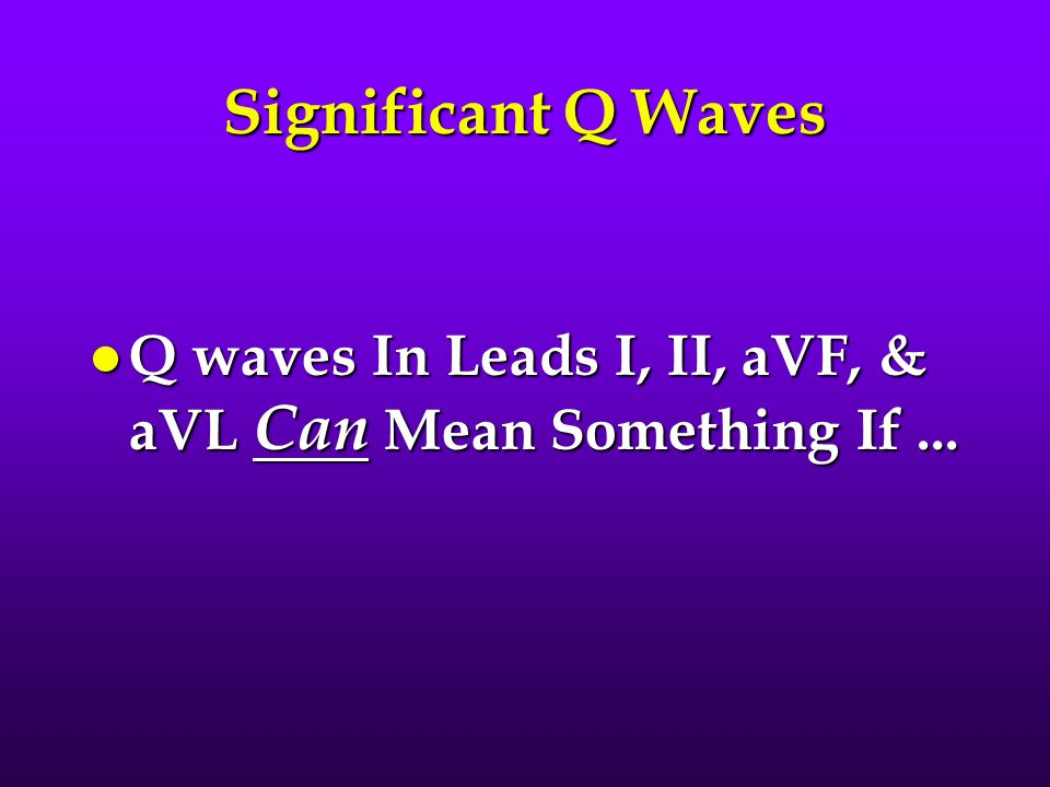 Significant Q Waves Q waves In Leads I, II, aVF, & aVL Can Mean Something If ...