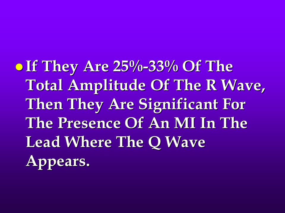If They Are 25%-33% Of The Total Amplitude Of The R Wave, Then They Are Significant For The Presence Of An MI In The Lead Where The Q Wave Appears.