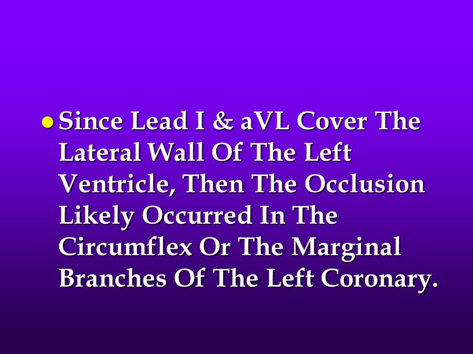 Since Lead I & aVL Cover The Lateral Wall Of The Left Ventricle, Then The Occlusion Likely Occurred In The Circumflex Or The Marginal Branches Of The Left Coronary.