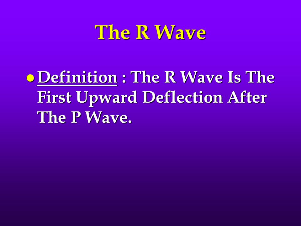 The R Wave Definition : The R Wave Is The First Upward Deflection After The P Wave.