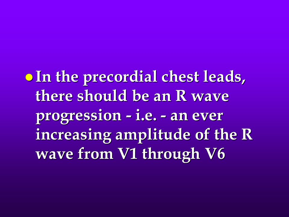 In the precordial chest leads, there should be an R wave progression - i.e.